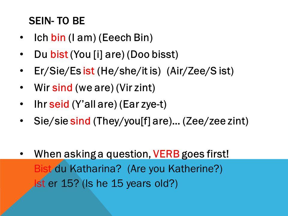 Sein- to be Ich bin (I am) (Eeech Bin) Du bist (You [i] are) (Doo bisst) Er/Sie/Es ist (He/she/it is) (Air/Zee/S ist)